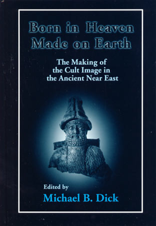Cover image for Born in Heaven, Made on Earth: The Making of the Cult Image in the Ancient Near East Edited by Michael B. Dick