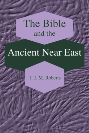 Cover image for The Bible and the Ancient Near East: Collected Essays By J. J. M Roberts