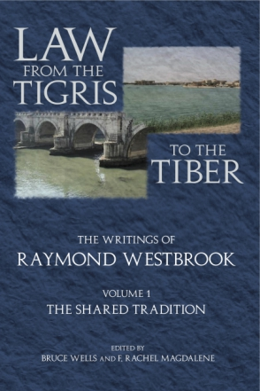 Cover image for Law from the Tigris to the Tiber: The Writings of Raymond Westbrook By Raymond Westbrook, Edited by F. Rachel Magdalene, and Bruce Wells