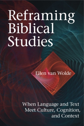 Cover image for Reframing Biblical Studies: When Language and Text Meet Culture, Cognition, and Context By Ellen Van Wolde