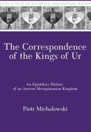 Cover image for The Correspondence of the Kings of Ur: An Epistolary History of an Ancient Mesopotamian Kingdom By Piotr Michalowski