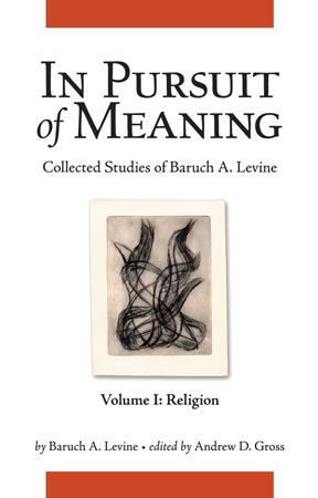 Cover image for In Pursuit of Meaning: Collected Studies of Baruch A. Levine By Baruch A. Levine and Edited by Andrew D. Gross