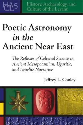 Cover image for Poetic Astronomy in the Ancient Near East: The Reflexes of Celestial Science in Ancient Mesopotamian, Ugaritic, and Israelite Narrative By Jeffrey L. Cooley