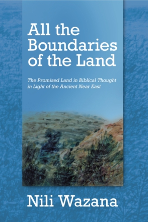 Cover image for All the Boundaries of the Land: The Promised Land in Biblical Thought in Light of the Ancient Near East By Nili Wazana