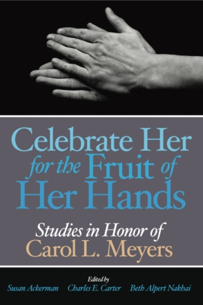 Cover image for Celebrate Her for the Fruit of Her Hands: Essays in Honor of Carol L. Meyers Edited by Susan Ackerman, Charles E. Carter, Beth Alpert Nakhai, and Karla Bohmbach