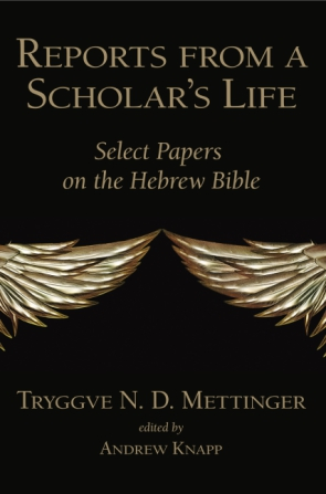 Cover image for Reports from a Scholar's Life: Select Papers on the Hebrew Bible By Tryggve N. D. Mettinger and Edited by Andrew Knapp