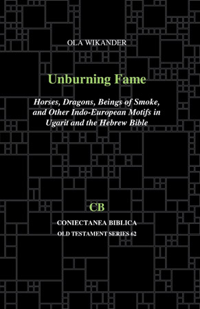 Cover image for Unburning Fame: Horses, Dragons, Beings of Smoke, and Other Indo-European Motifs in Ugarit and the Hebrew Bible By Ola Wikander