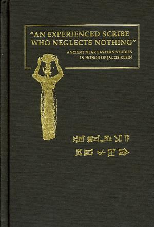 Cover image for An Experienced Scribe who Neglects Nothing: Ancient Near Eastern Studies in Honor of Jacob Klein Edited by Yitschak Sefati, Pinhas Artzi, Chaim Cohen, and Barry L. Eichler
