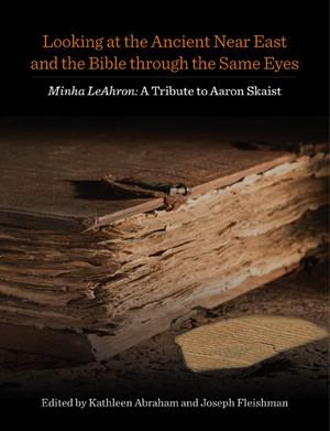 Cover image for Looking at the Ancient Near East and the Bible through the Same Eyes: Minha LeAhron: A Tribute to Aaron Skaist Edited by Kathleen Abraham and Joseph Fleishman