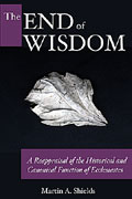 Cover image for The End of Wisdom: A Reappraisal of the Historical and Canonical Function of Ecclesiastes By Martin A. Shields