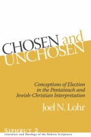 Cover image for Chosen and Unchosen: Conceptions of Election in the Pentateuch and Jewish-Christian Interpretation By Joel N. Lohr