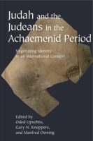 Cover image for Judah and the Judeans in the Achaemenid Period: Negotiating Identity in an International Context Edited by Oded Lipschits, Gary N. Knoppers, and Manfred Oeming