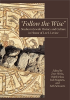 Cover image for Follow the Wise: Studies in Jewish History and Culture in Honor of Lee I. Levine Edited by Zeev Weiss, Oded Irshai, Jodi Magness, and Seth Schwartz
