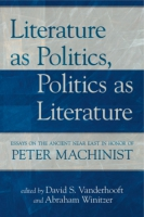 Cover image for Literature as Politics, Politics as Literature: Essays on the Ancient Near East in Honor of Peter Machinist Edited by David S. Vanderhooft and Abraham Winitzer