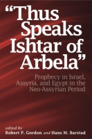 "Cover image for ""Thus Speaks Ishtar of Arbela"": Prophecy in Israel, Assyria, and Egypt in the Neo-Assyrian Period Edited by Robert P. Gordon and Hans Barstad"