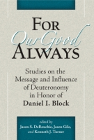 Cover image for For Our Good Always: Studies on the Message and Influence of Deuteronomy in Honor of Daniel I. Block Edited by Jason S. DeRouchie, Jason Gile, and Kenneth J. Turner