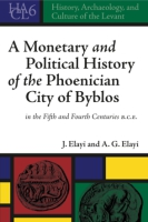 Cover image for A Monetary and Political History of the Phoenician City of Byblos in the Fifth and Fourth Centuries B.C.E. By Josette Elayi and A. G. Elayi