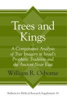 Cover image for Trees and Kings: A Comparative Analysis of Tree Imagery in Israel's Prophetic Tradition and the Ancient Near East By William R. Osborne