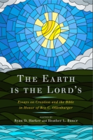 Cover image for The Earth Is the Lord's: Essays on Creation and the Bible in Honor of Ben C. Ollenburger Edited by Ryan D. Harker and Heather Bunce